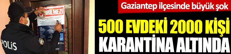 500 evdeki 2000 kişi karantinada. Gaziantep ilçesinde büyük şok