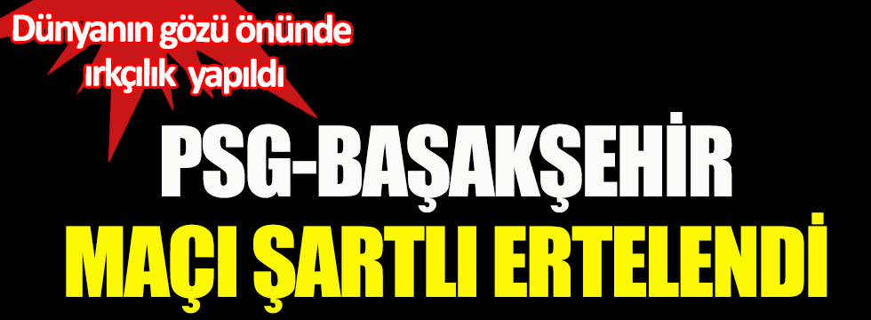 PSG-Başakşehir maçı şartlı ertelendi