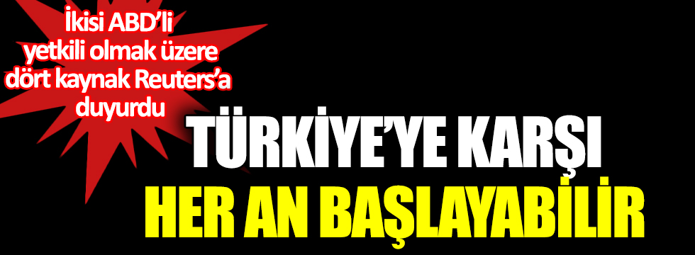 Türkiye'ye karşı her an başlayabilir. ABD'li yetkililer Reuters'a duyurdu