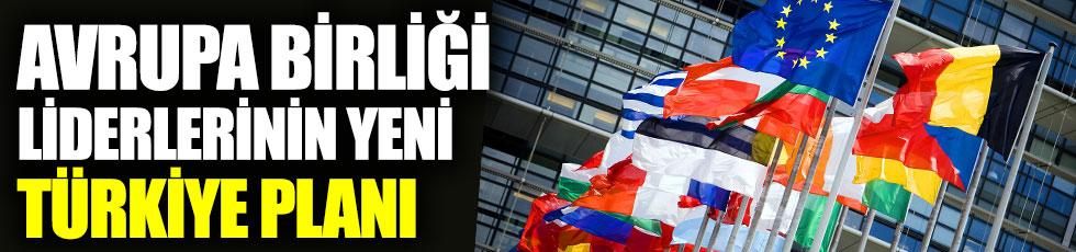Avrupa Birliği liderlerinin yeni Türkiye planı