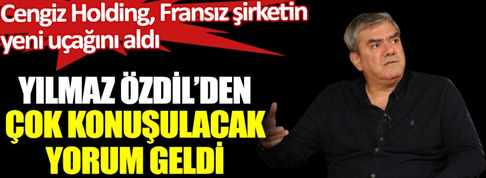 Yılmaz Özdil'den çok konuşulacak yorum geldi. Cengiz Holding, Fransız şirketin yeni uçağını aldı