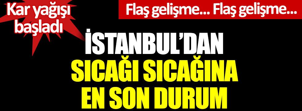 İstanbul'dan sıcağı sıcağına en son durum