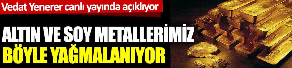 Altın ve soy metallerimiz böyle yağmalanıyor. Gazeteci Vedat Yenerer açıklıyor.
