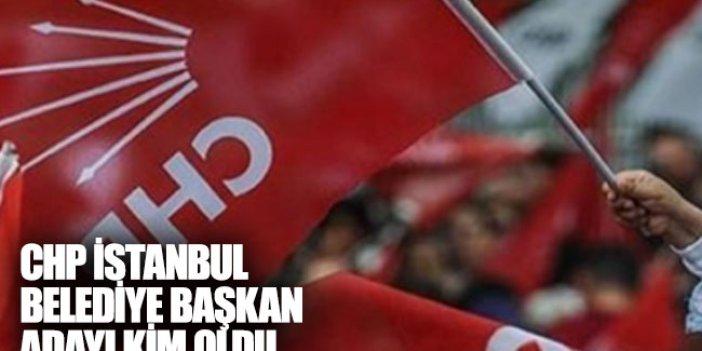 CHP İstanbul Belediye Başkanı adayı kim oldu